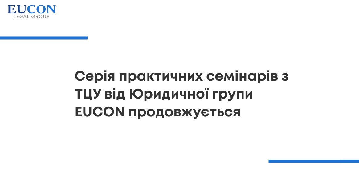 Серія практичних семінарів з ТЦУ від Юридичної групи EUCON продовжується