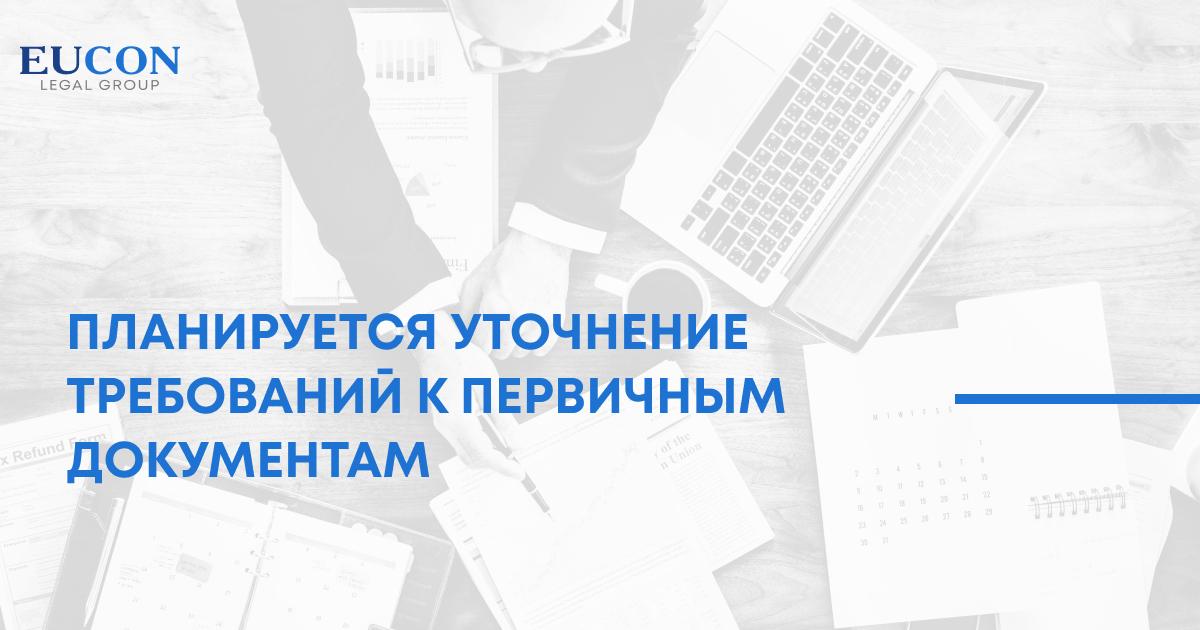 Планируется уточнение требований к первичным  документам