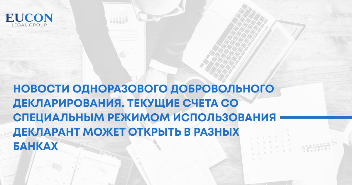 Новости одноразового добровольного декларирования. Текущие счета со специальным режимом использования декларант может открыть в разных банках