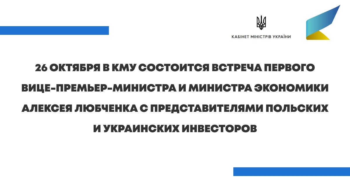 26 октября в КМУ состоится встреча Первого вице-премьер-министра и Министра экономики Алексея Любченка с представителями польских и украинских инвесторов